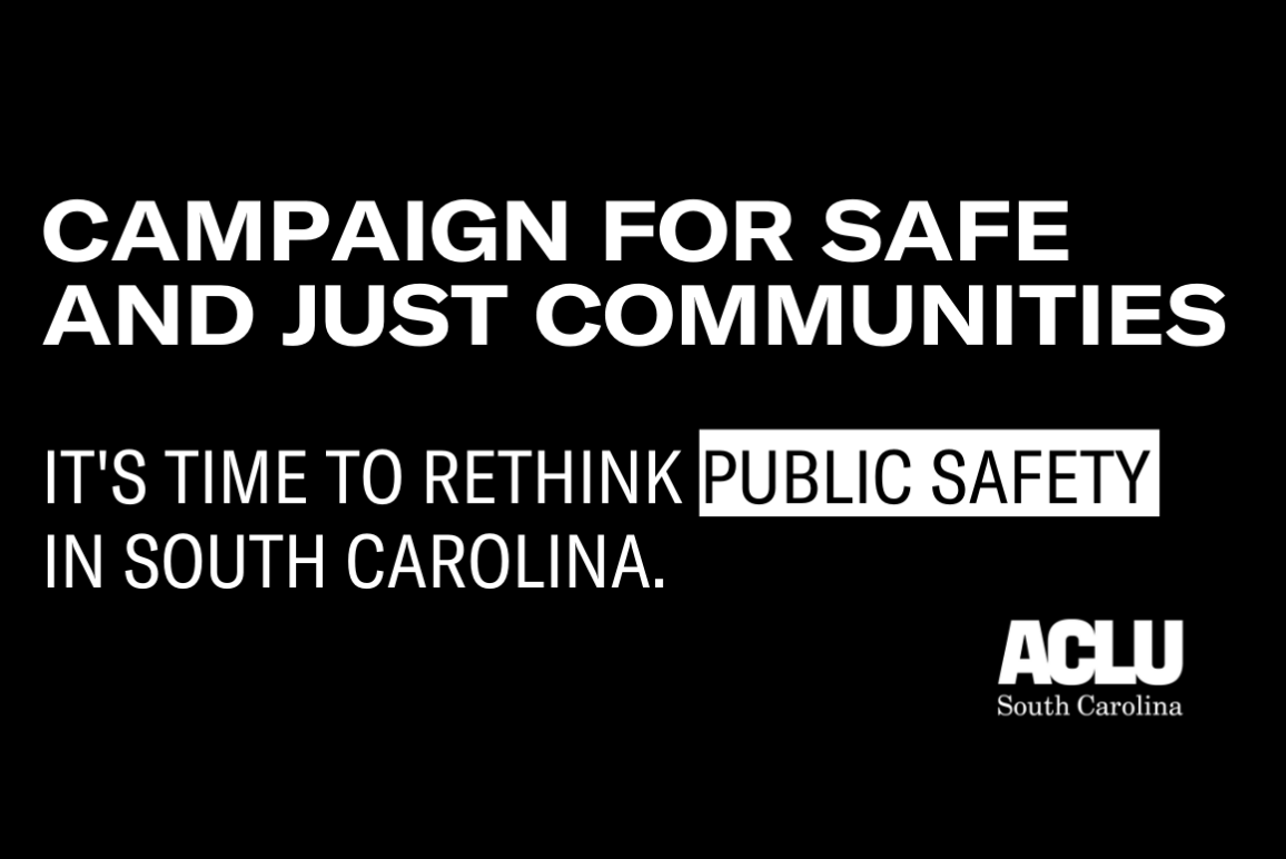 "Black image with white text reading ""Campaign for Safe and Just Communities. It's Time to Rethink Public Safety in South Carolina."" White ACLU SC logo in bottom right corner."
